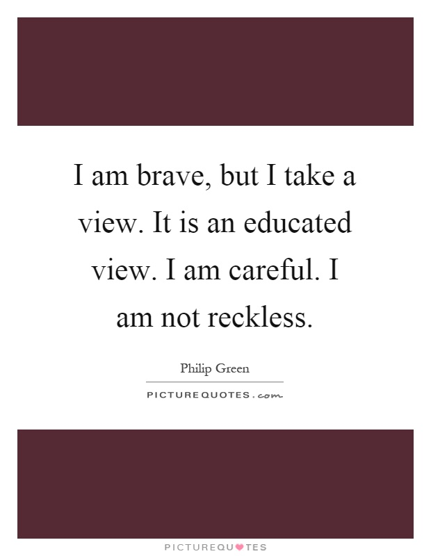 I am brave, but I take a view. It is an educated view. I am careful. I am not reckless Picture Quote #1