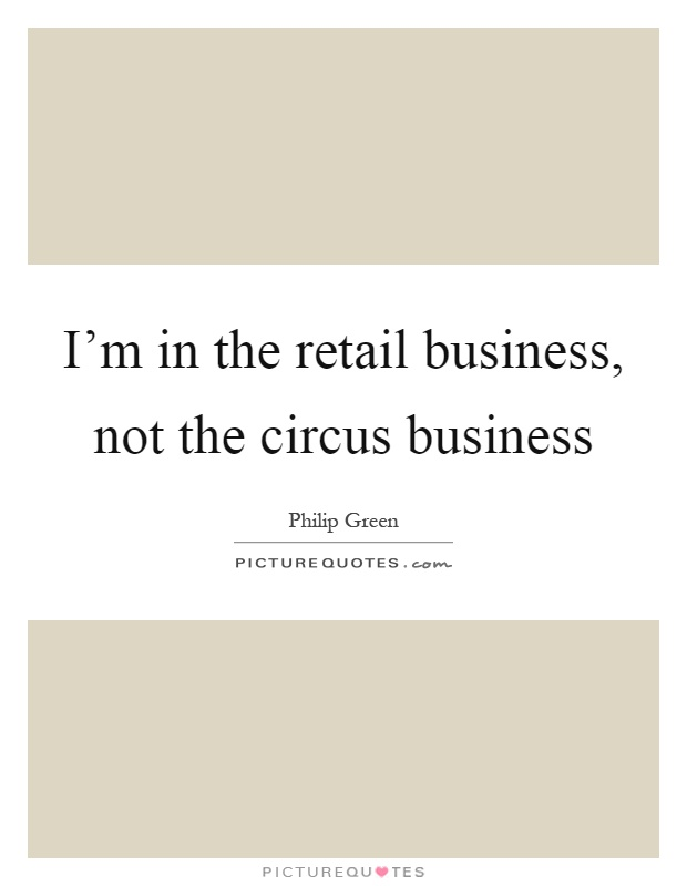 I'm in the retail business, not the circus business Picture Quote #1