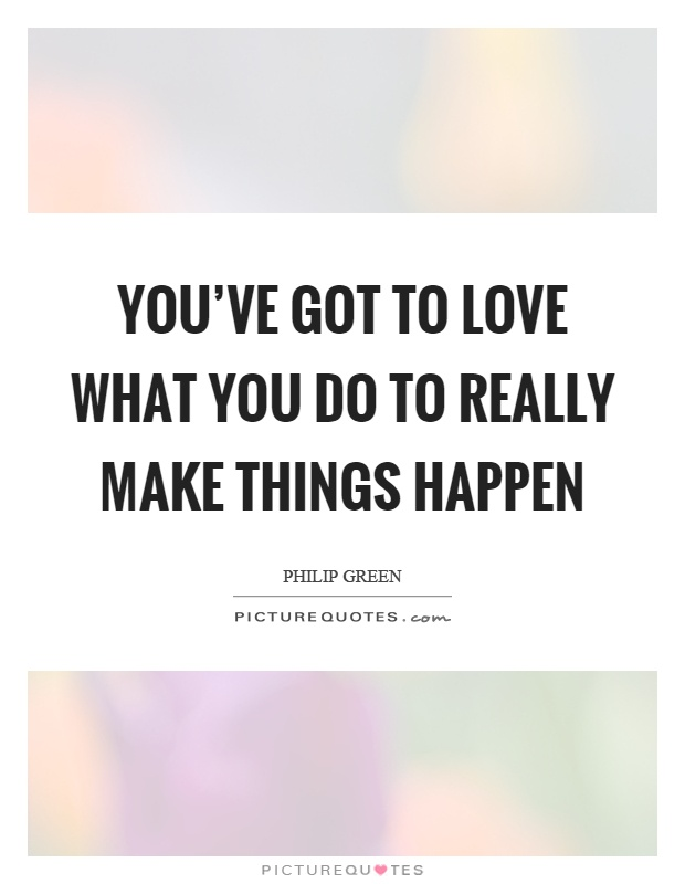 You've got to love what you do to really make things happen Picture Quote #1