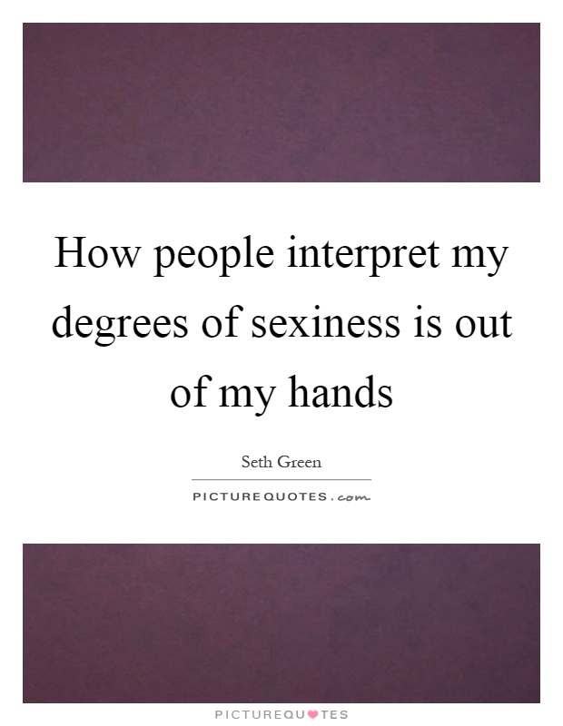 How people interpret my degrees of sexiness is out of my hands Picture Quote #1