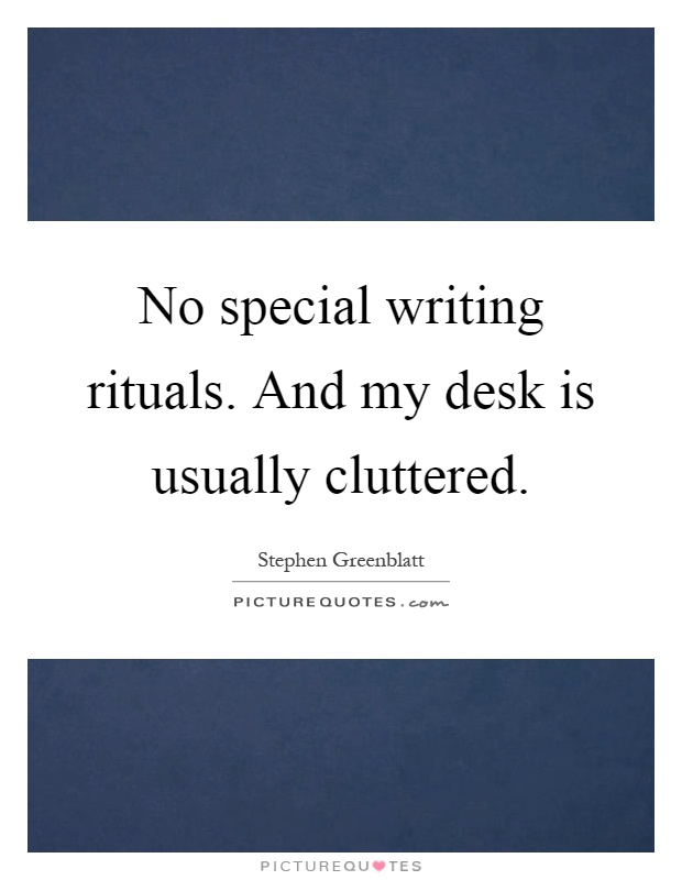 No special writing rituals. And my desk is usually cluttered Picture Quote #1