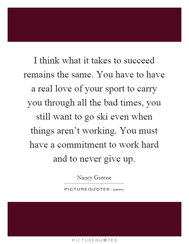 I think what it takes to succeed remains the same. You have to have a real love of your sport to carry you through all the bad times, you still want to go ski even when things aren't working. You must have a commitment to work hard and to never give up Picture Quote #1