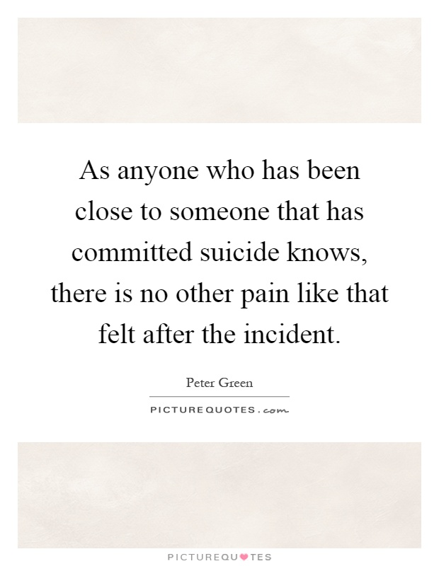 As anyone who has been close to someone that has committed suicide knows, there is no other pain like that felt after the incident Picture Quote #1