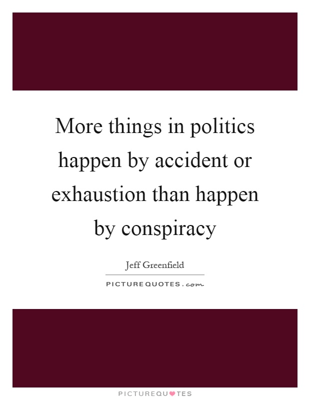 More things in politics happen by accident or exhaustion than happen by conspiracy Picture Quote #1