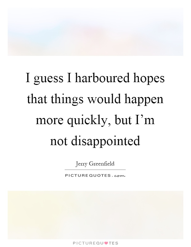 I guess I harboured hopes that things would happen more quickly, but I'm not disappointed Picture Quote #1