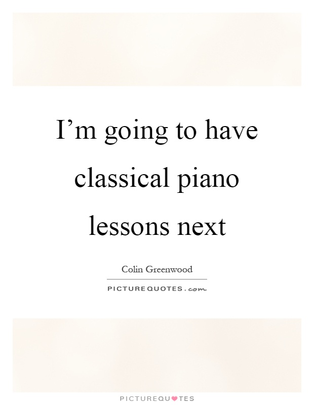 I'm going to have classical piano lessons next Picture Quote #1