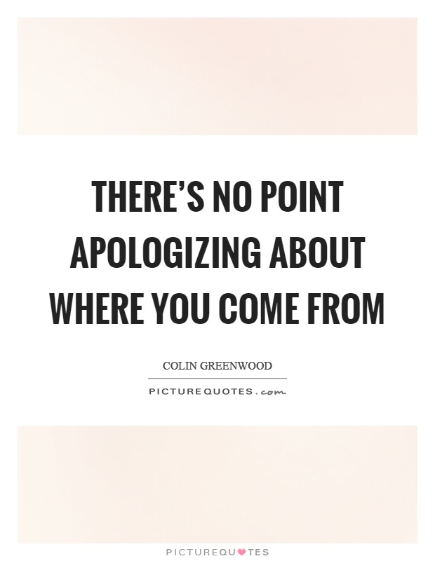 There's no point apologizing about where you come from Picture Quote #1