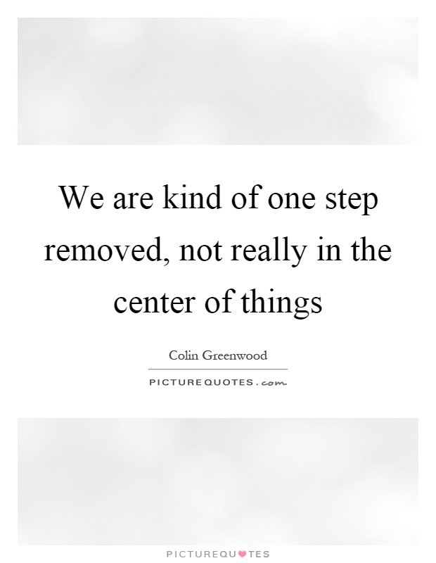 We are kind of one step removed, not really in the center of things Picture Quote #1