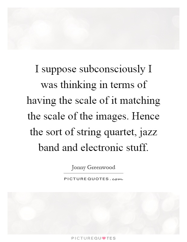 I suppose subconsciously I was thinking in terms of having the scale of it matching the scale of the images. Hence the sort of string quartet, jazz band and electronic stuff Picture Quote #1