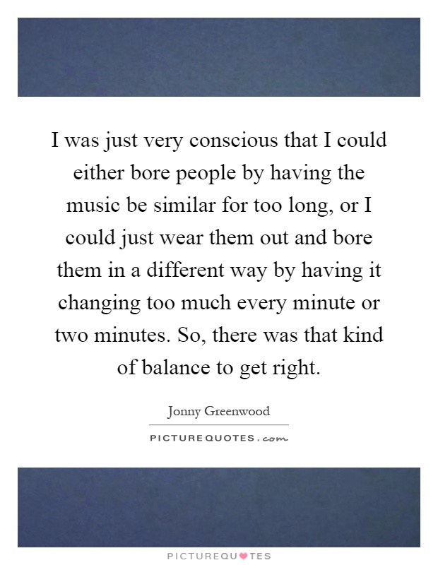 I was just very conscious that I could either bore people by having the music be similar for too long, or I could just wear them out and bore them in a different way by having it changing too much every minute or two minutes. So, there was that kind of balance to get right Picture Quote #1
