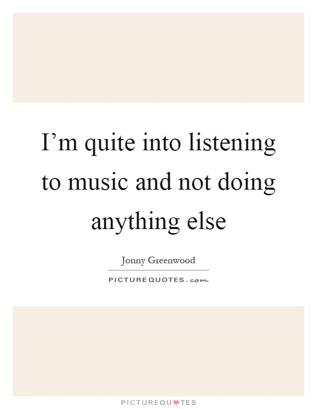 im quite into listening to music and not doing anything