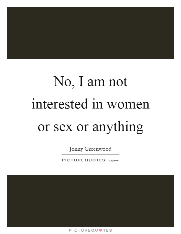 No, I am not interested in women or sex or anything Picture Quote #1