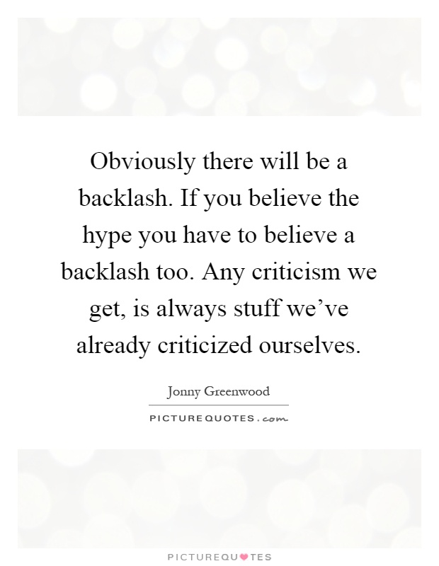Obviously there will be a backlash. If you believe the hype you have to believe a backlash too. Any criticism we get, is always stuff we've already criticized ourselves Picture Quote #1