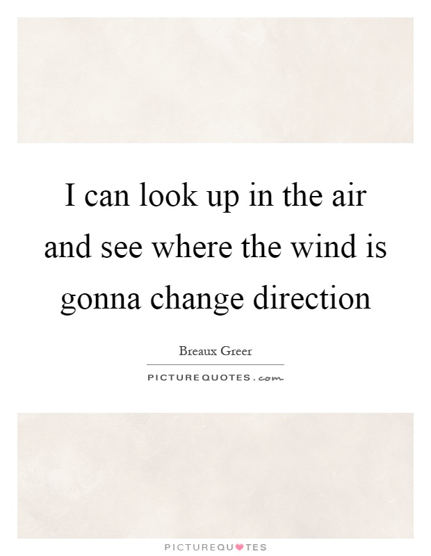 I can look up in the air and see where the wind is gonna change direction Picture Quote #1