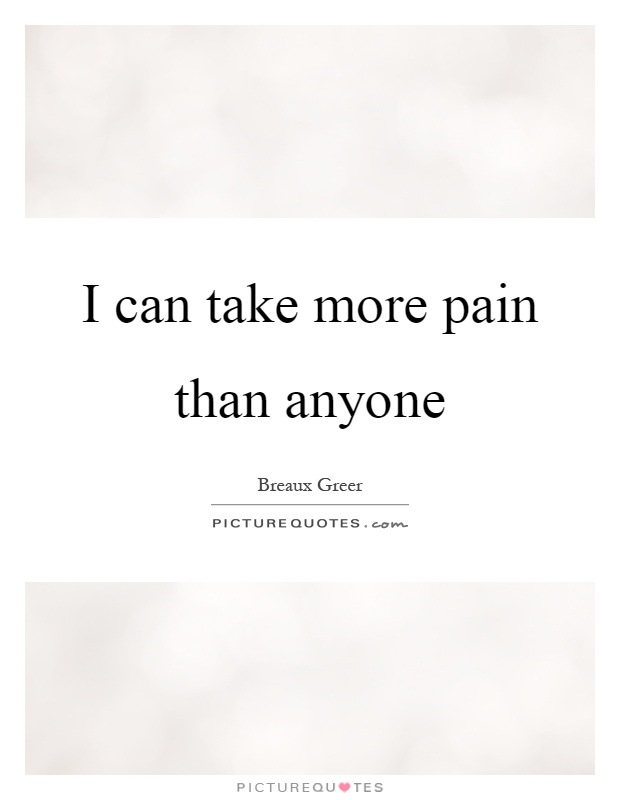I can take more pain than anyone Picture Quote #1