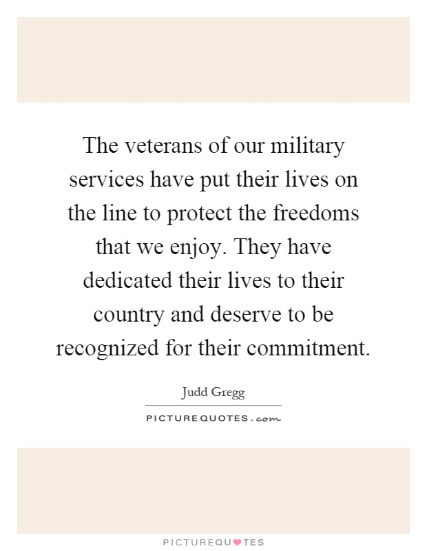 The veterans of our military services have put their lives on the line to protect the freedoms that we enjoy. They have dedicated their lives to their country and deserve to be recognized for their commitment Picture Quote #1