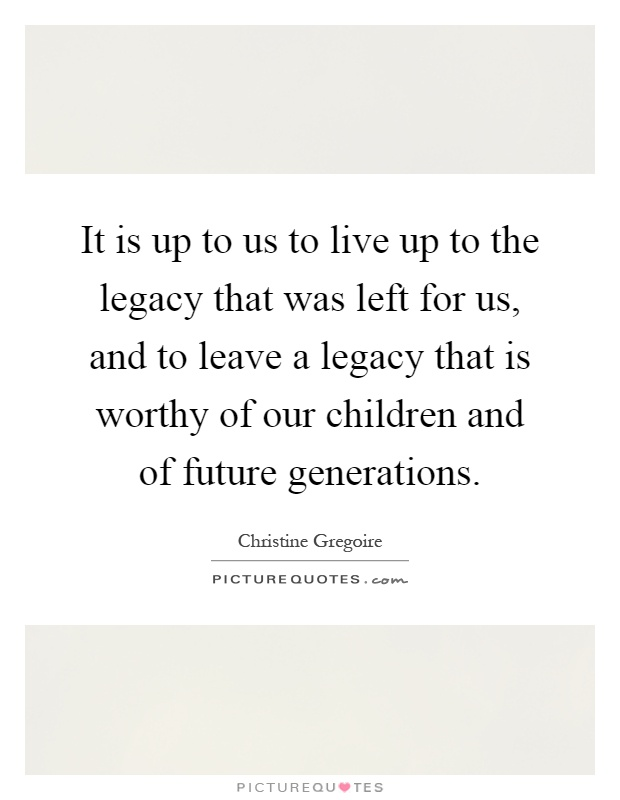 It is up to us to live up to the legacy that was left for us, and to leave a legacy that is worthy of our children and of future generations Picture Quote #1