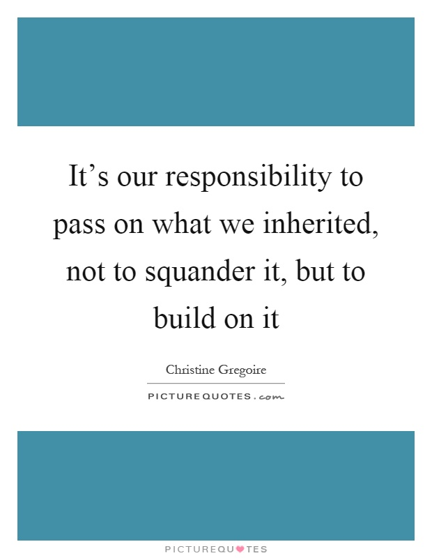 It's our responsibility to pass on what we inherited, not to squander it, but to build on it Picture Quote #1
