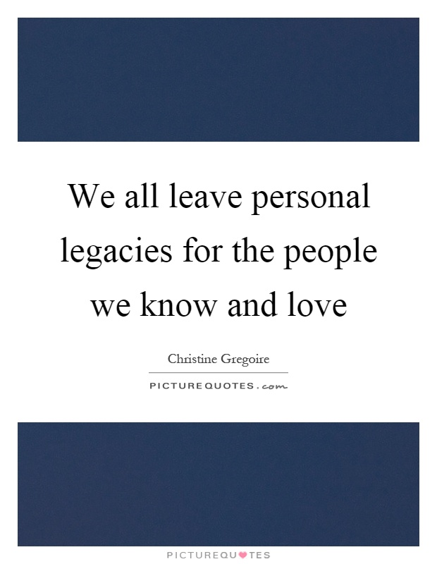 We all leave personal legacies for the people we know and love Picture Quote #1