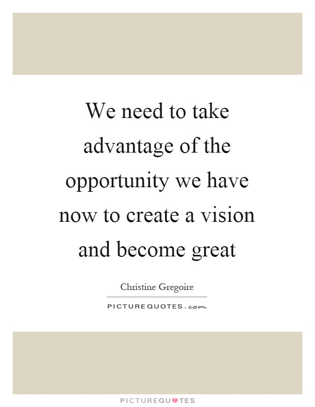We need to take advantage of the opportunity we have now to create a vision and become great Picture Quote #1