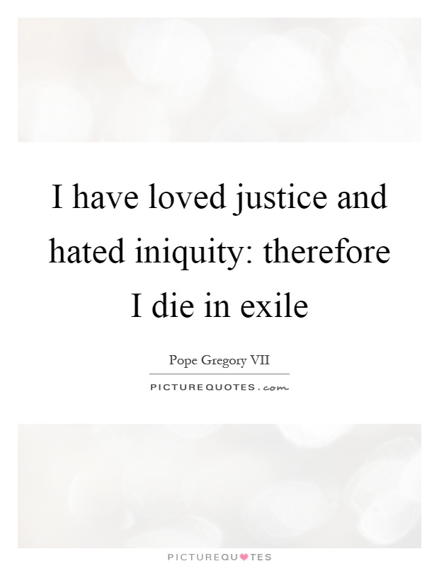 I have loved justice and hated iniquity: therefore I die in exile Picture Quote #1
