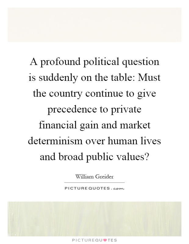 A profound political question is suddenly on the table: Must the country continue to give precedence to private financial gain and market determinism over human lives and broad public values? Picture Quote #1