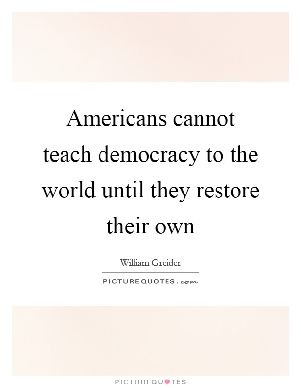 Americans cannot teach democracy to the world until they restore their own Picture Quote #1