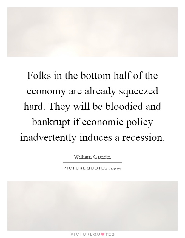 Folks in the bottom half of the economy are already squeezed hard. They will be bloodied and bankrupt if economic policy inadvertently induces a recession Picture Quote #1