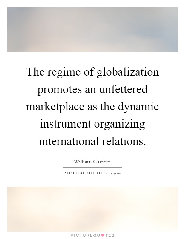 The regime of globalization promotes an unfettered marketplace as the dynamic instrument organizing international relations Picture Quote #1