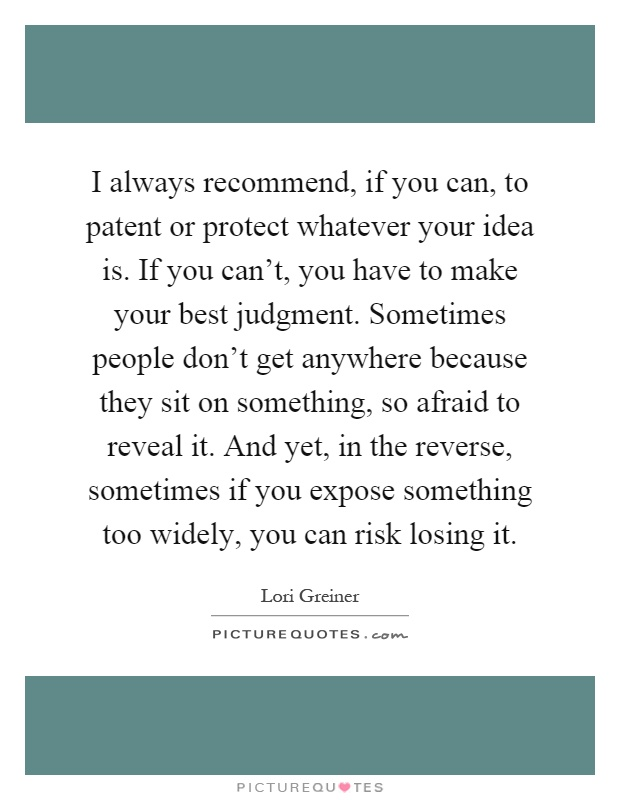 I always recommend, if you can, to patent or protect whatever your idea is. If you can't, you have to make your best judgment. Sometimes people don't get anywhere because they sit on something, so afraid to reveal it. And yet, in the reverse, sometimes if you expose something too widely, you can risk losing it Picture Quote #1