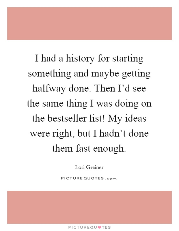 I had a history for starting something and maybe getting halfway done. Then I'd see the same thing I was doing on the bestseller list! My ideas were right, but I hadn't done them fast enough Picture Quote #1