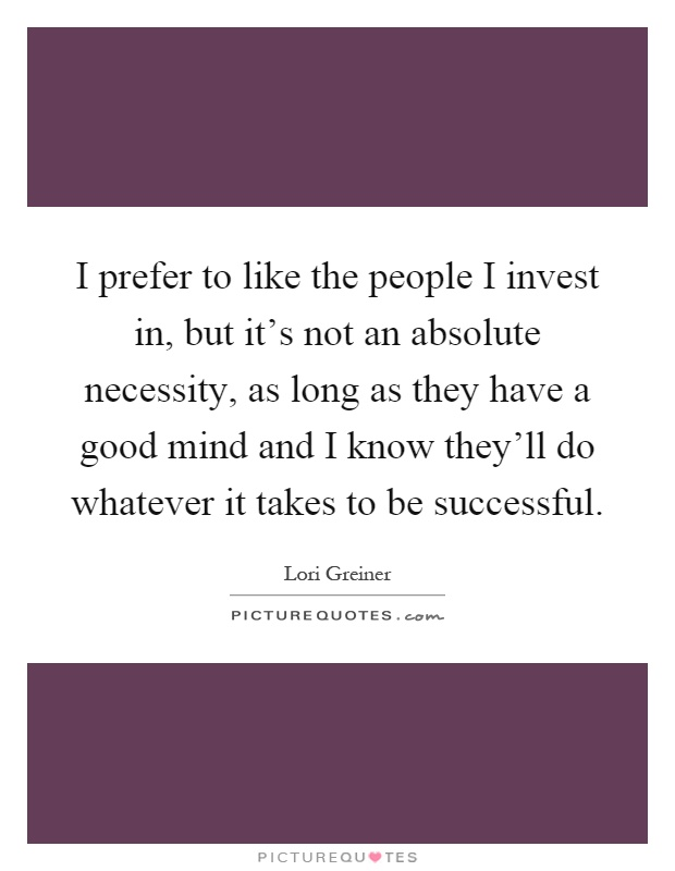 I prefer to like the people I invest in, but it's not an absolute necessity, as long as they have a good mind and I know they'll do whatever it takes to be successful Picture Quote #1
