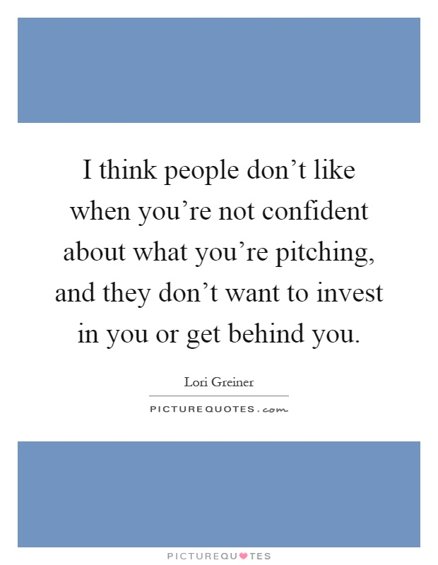 I think people don't like when you're not confident about what you're pitching, and they don't want to invest in you or get behind you Picture Quote #1