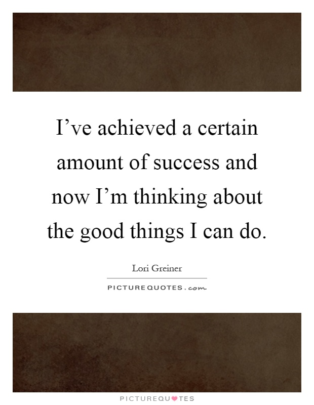I've achieved a certain amount of success and now I'm thinking about the good things I can do Picture Quote #1