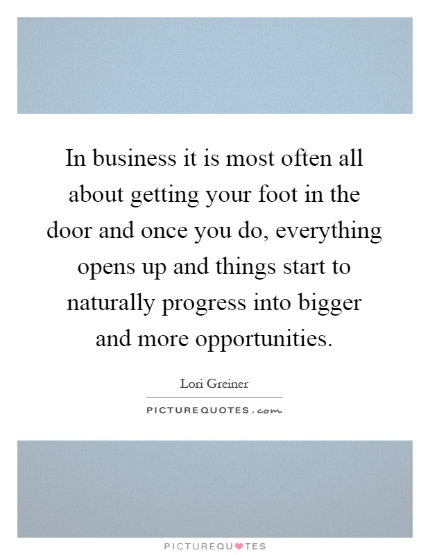 In business it is most often all about getting your foot in the door and once you do, everything opens up and things start to naturally progress into bigger and more opportunities Picture Quote #1