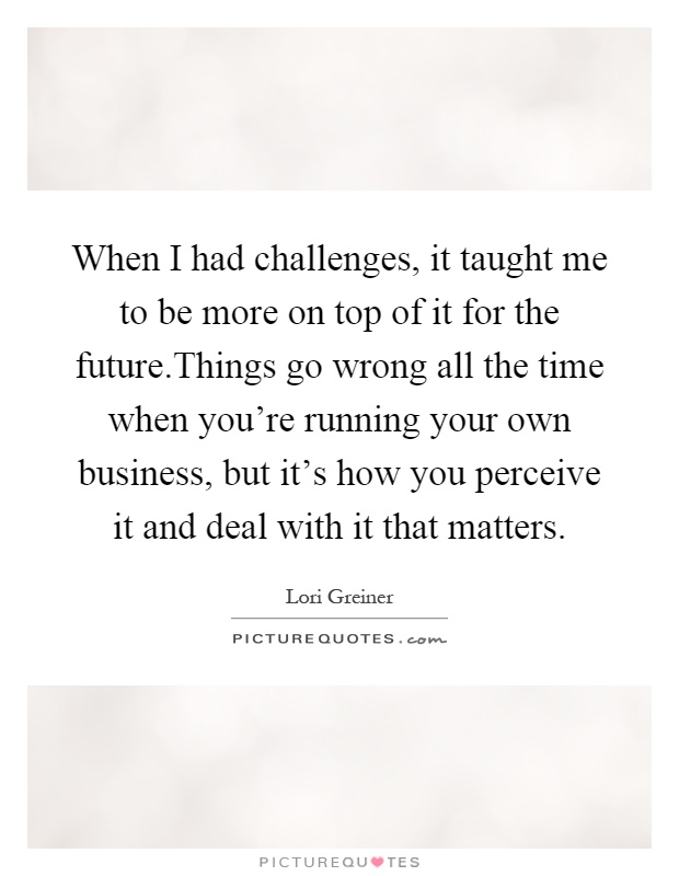 When I had challenges, it taught me to be more on top of it for the future.Things go wrong all the time when you're running your own business, but it's how you perceive it and deal with it that matters Picture Quote #1