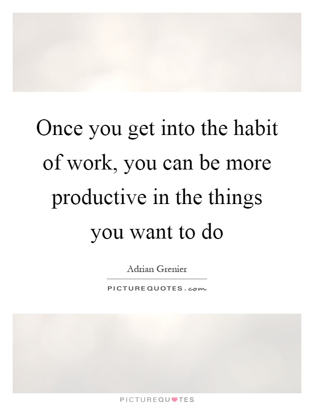 Once you get into the habit of work, you can be more productive in the things you want to do Picture Quote #1