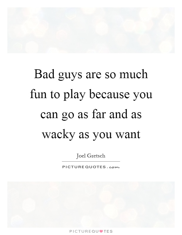 Bad guys are so much fun to play because you can go as far and as wacky as you want Picture Quote #1