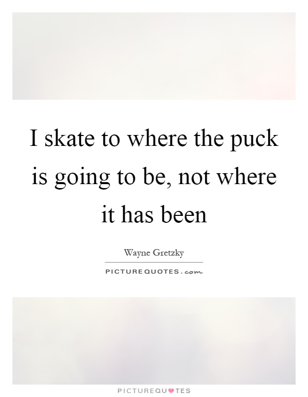 I skate to where the puck is going to be, not where it has been Picture Quote #1