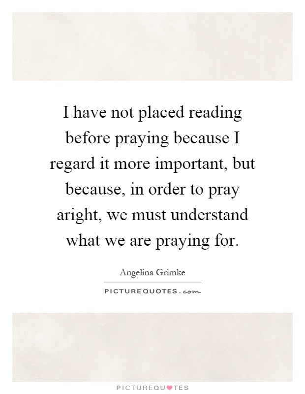 I have not placed reading before praying because I regard it more important, but because, in order to pray aright, we must understand what we are praying for Picture Quote #1