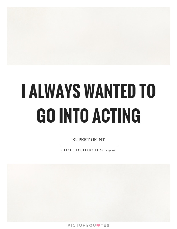 I always wanted to go into acting Picture Quote #1