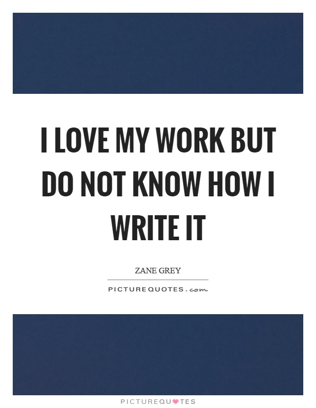 I love my work but do not know how I write it Picture Quote #1