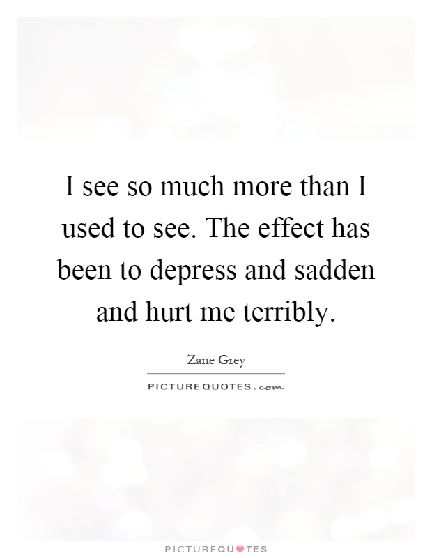 I see so much more than I used to see. The effect has been to depress and sadden and hurt me terribly Picture Quote #1