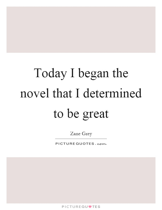 Today I began the novel that I determined to be great Picture Quote #1