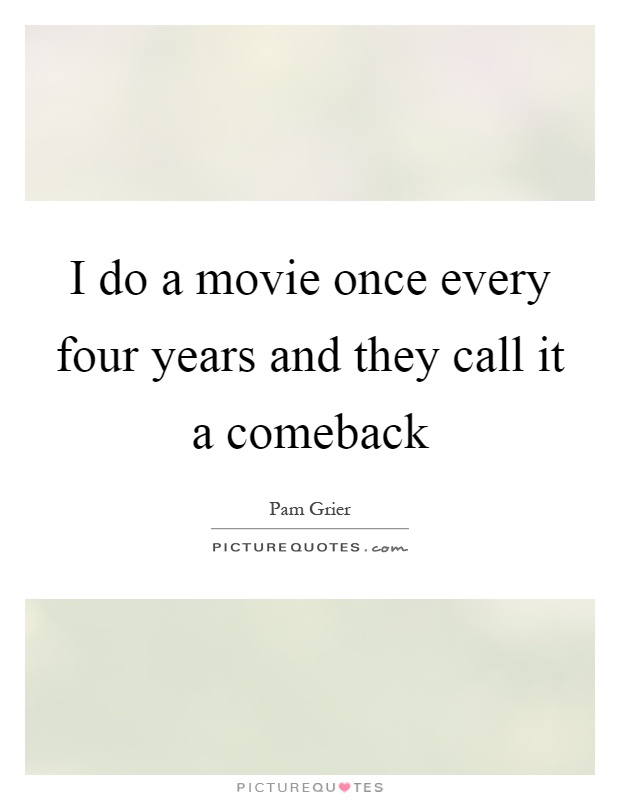 I do a movie once every four years and they call it a comeback Picture Quote #1