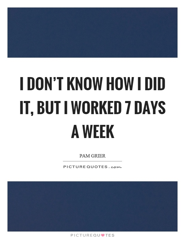 I don't know how I did it, but I worked 7 days a week Picture Quote #1