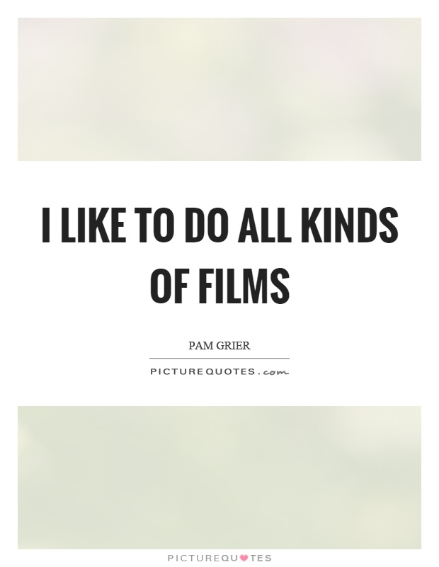I like to do all kinds of films Picture Quote #1