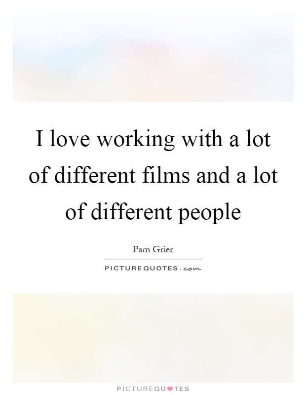 I love working with a lot of different films and a lot of different people Picture Quote #1