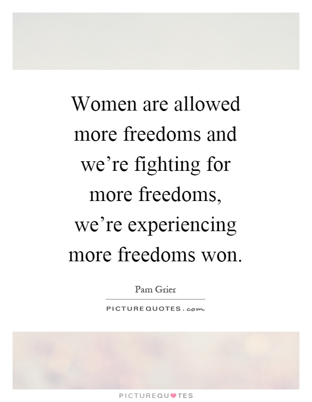 Women are allowed more freedoms and we're fighting for more freedoms, we're experiencing more freedoms won Picture Quote #1