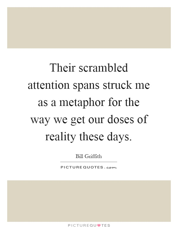 Their scrambled attention spans struck me as a metaphor for the way we get our doses of reality these days Picture Quote #1